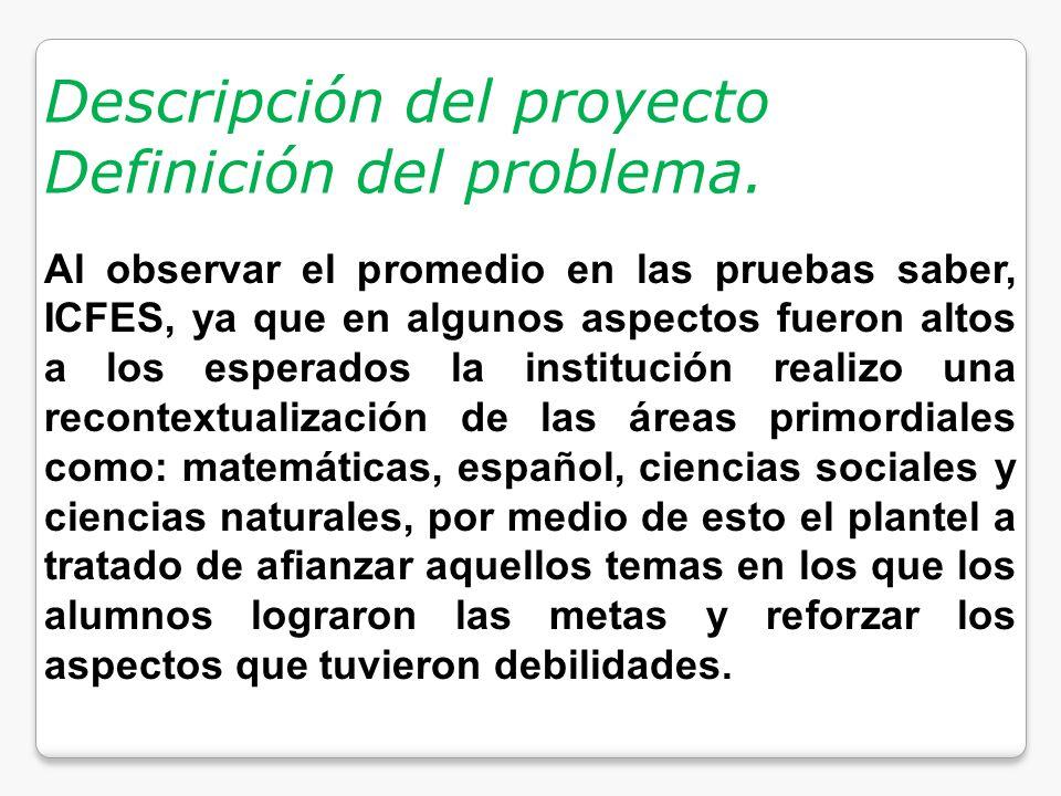 Descripción del proyecto Definición del problema. Al observar el promedio en las pruebas saber, ICFES, ya que en algunos aspectos fueron altos a los e