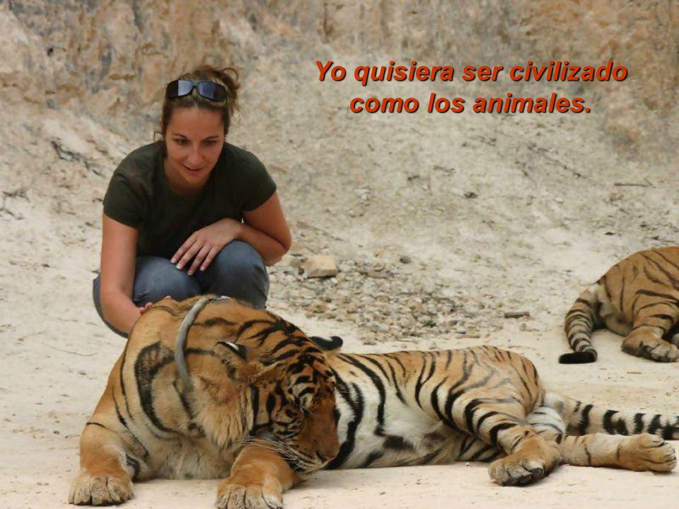 Yo quisiera ser civilizado como los animales.