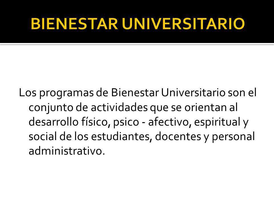 Los programas de Bienestar Universitario son el conjunto de actividades que se orientan al desarrollo físico, psico - afectivo, espiritual y social de
