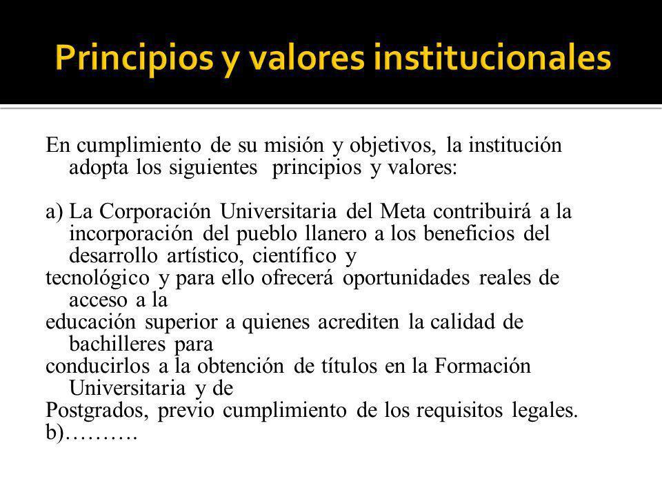 En cumplimiento de su misión y objetivos, la institución adopta los siguientes principios y valores: a) La Corporación Universitaria del Meta contribu