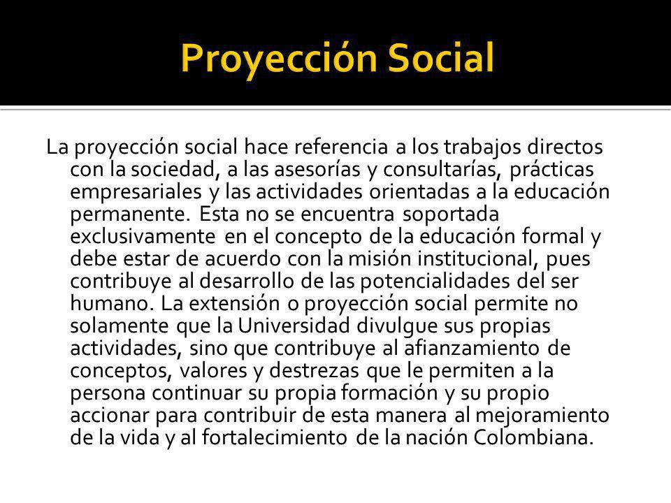 La proyección social hace referencia a los trabajos directos con la sociedad, a las asesorías y consultarías, prácticas empresariales y las actividade