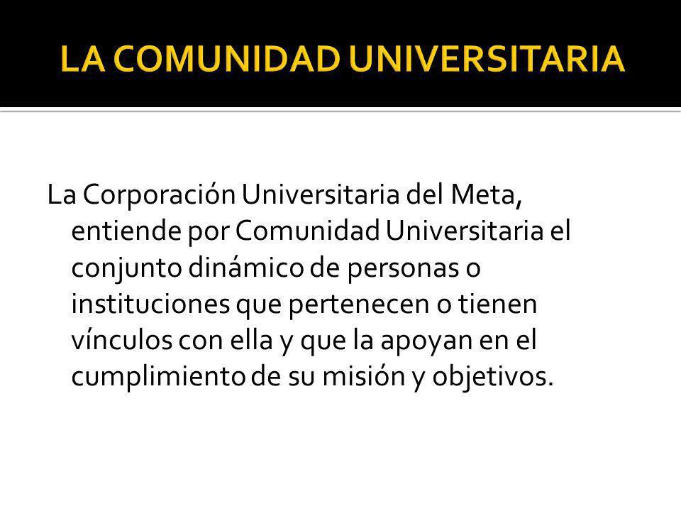 La Corporación Universitaria del Meta, entiende por Comunidad Universitaria el conjunto dinámico de personas o instituciones que pertenecen o tienen v