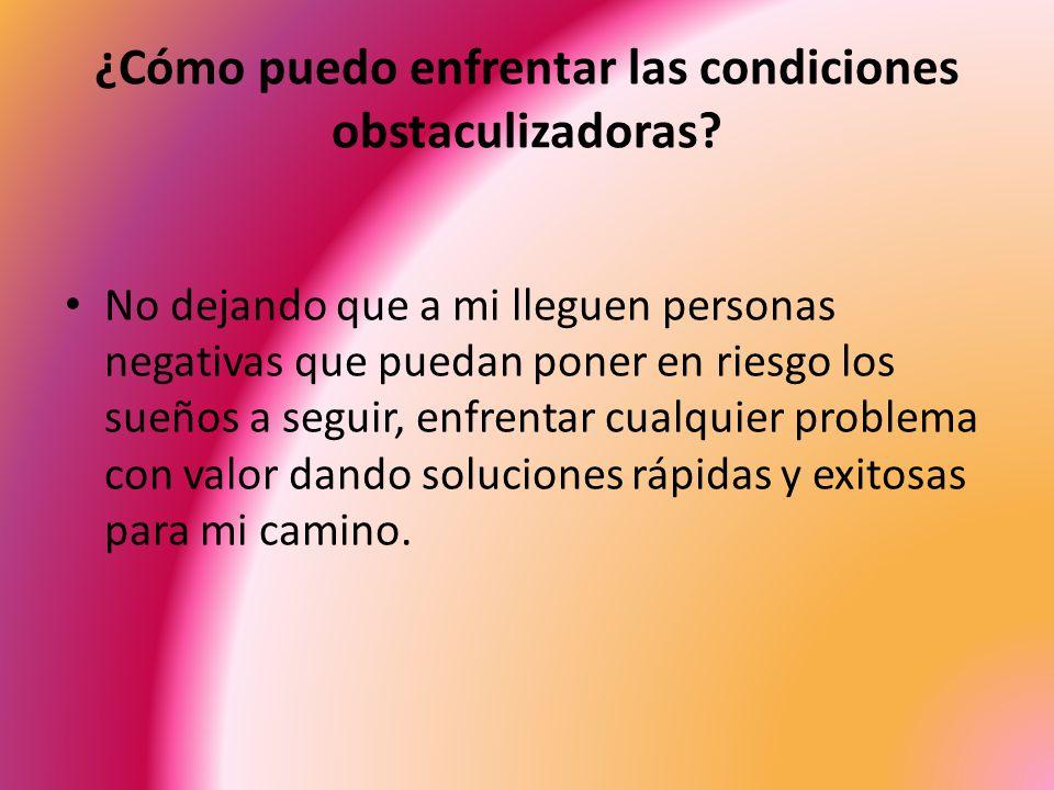 ¿Cómo puedo enfrentar las condiciones obstaculizadoras? No dejando que a mi lleguen personas negativas que puedan poner en riesgo los sueños a seguir,