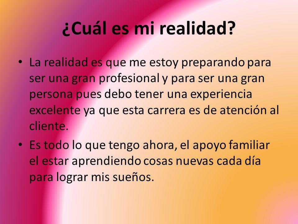 ¿Cuál es mi realidad? La realidad es que me estoy preparando para ser una gran profesional y para ser una gran persona pues debo tener una experiencia