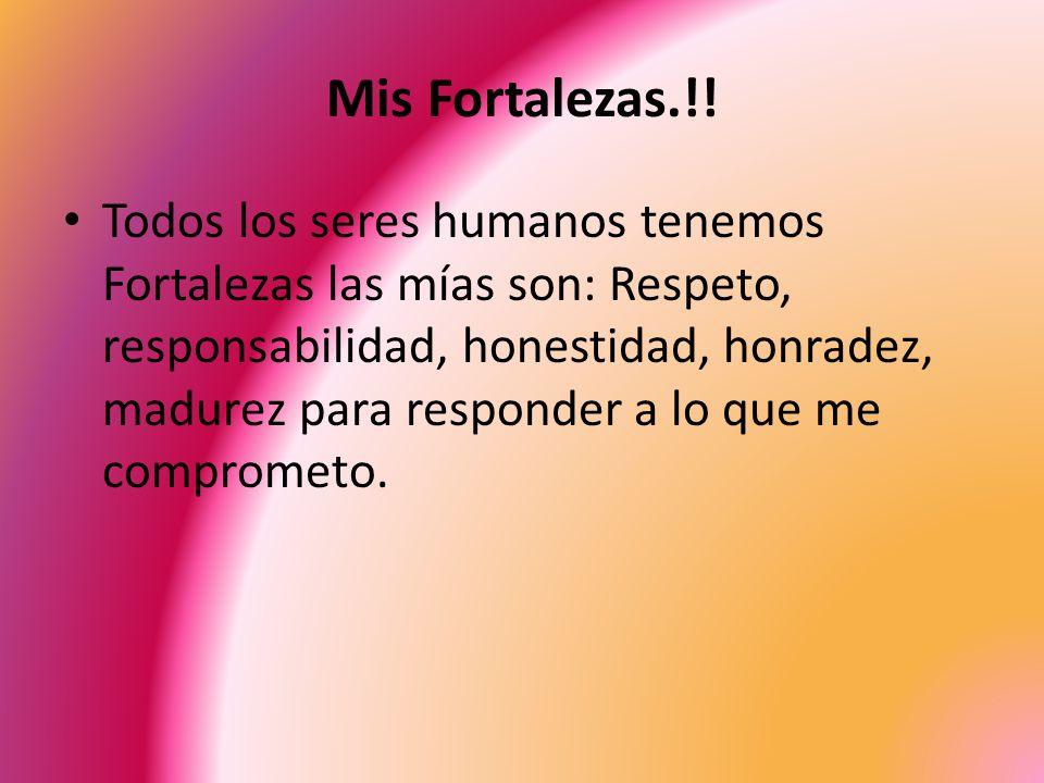Mis Fortalezas.!! Todos los seres humanos tenemos Fortalezas las mías son: Respeto, responsabilidad, honestidad, honradez, madurez para responder a lo