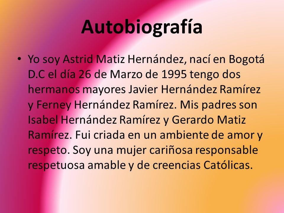 Autobiografía Yo soy Astrid Matiz Hernández, nací en Bogotá D.C el día 26 de Marzo de 1995 tengo dos hermanos mayores Javier Hernández Ramírez y Ferne