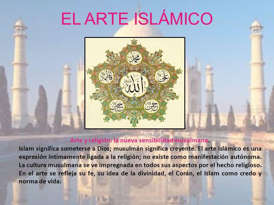 EL ARTE ISLÁMICO Arte y religión: la nueva sensibilidad musulmana. Islam significa someterse a Dios; musulmán significa creyente. El arte islámico es