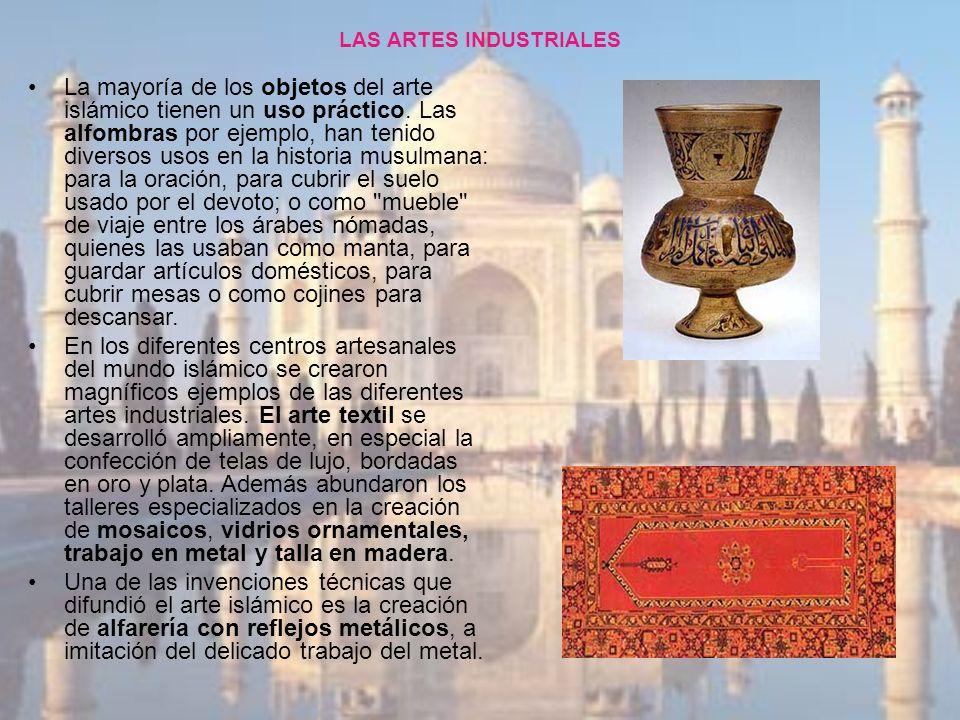 LAS ARTES INDUSTRIALES La mayoría de los objetos del arte islámico tienen un uso práctico. Las alfombras por ejemplo, han tenido diversos usos en la h