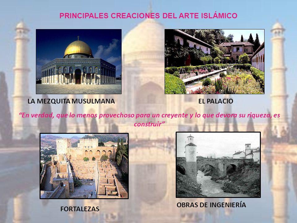 PRINCIPALES CREACIONES DEL ARTE ISLÁMICO LA MEZQUITA MUSULMANAEL PALACIO FORTALEZAS OBRAS DE INGENIERÍA En verdad, que lo menos provechoso para un cre