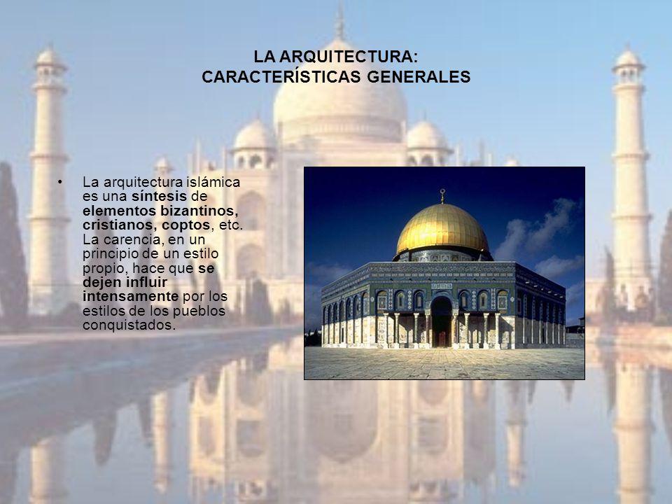 LA ARQUITECTURA: CARACTERÍSTICAS GENERALES La arquitectura islámica es una síntesis de elementos bizantinos, cristianos, coptos, etc. La carencia, en