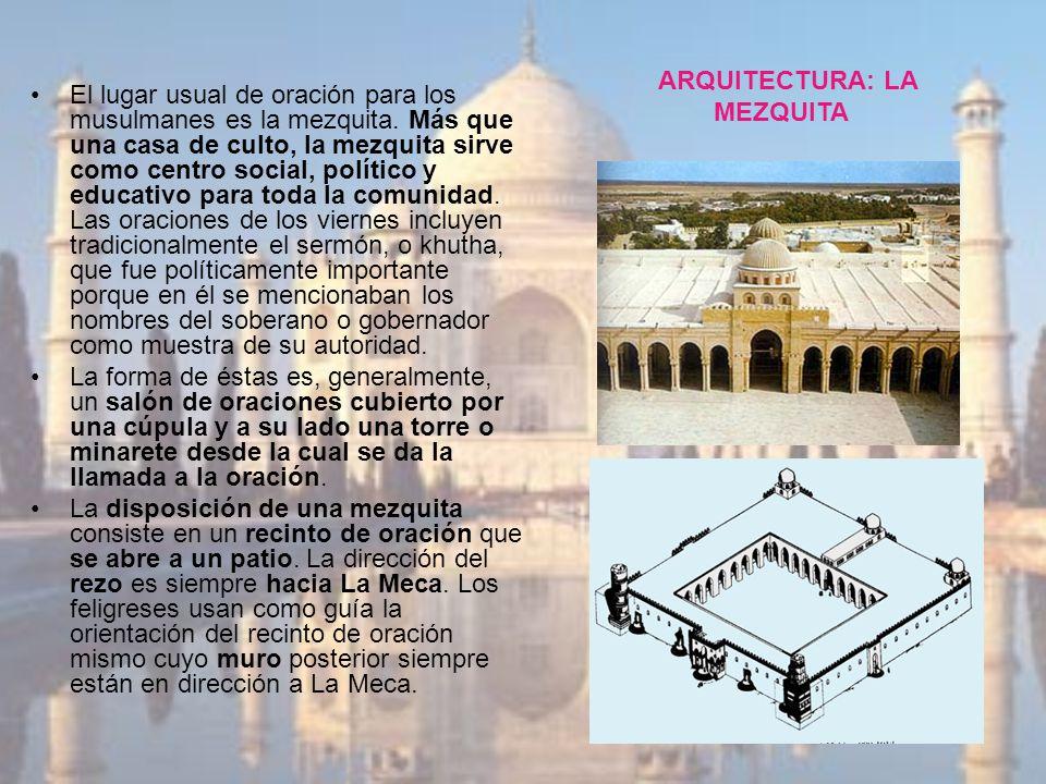ARQUITECTURA: LA MEZQUITA El lugar usual de oración para los musulmanes es la mezquita. Más que una casa de culto, la mezquita sirve como centro socia