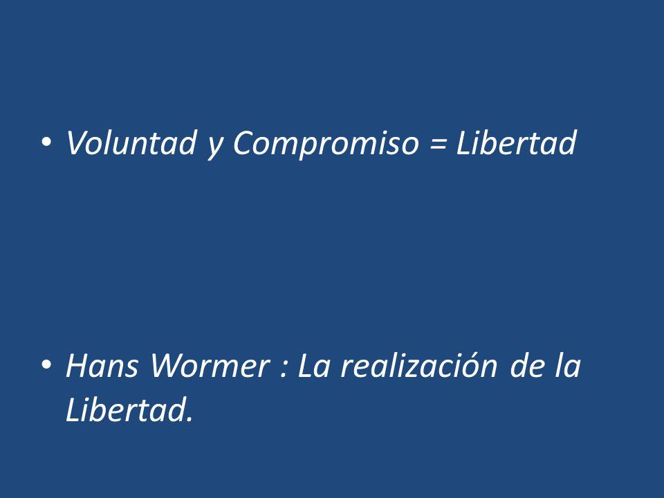 Voluntad y Compromiso = Libertad Hans Wormer : La realización de la Libertad.