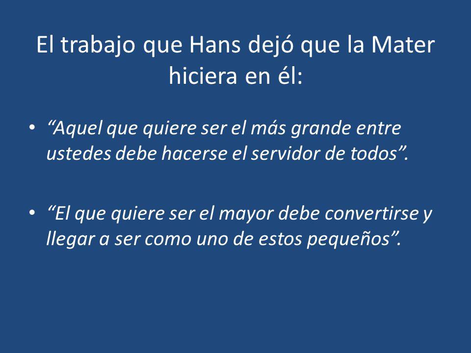 El trabajo que Hans dejó que la Mater hiciera en él: Aquel que quiere ser el más grande entre ustedes debe hacerse el servidor de todos. El que quiere