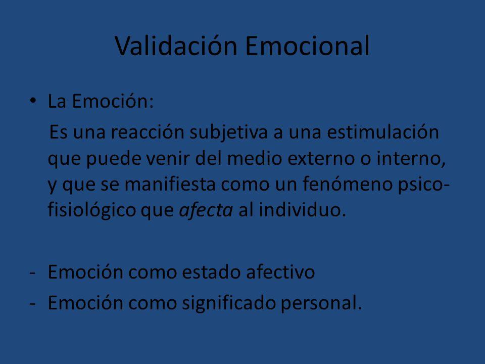 Validación Emocional La Emoción: Es una reacción subjetiva a una estimulación que puede venir del medio externo o interno, y que se manifiesta como un