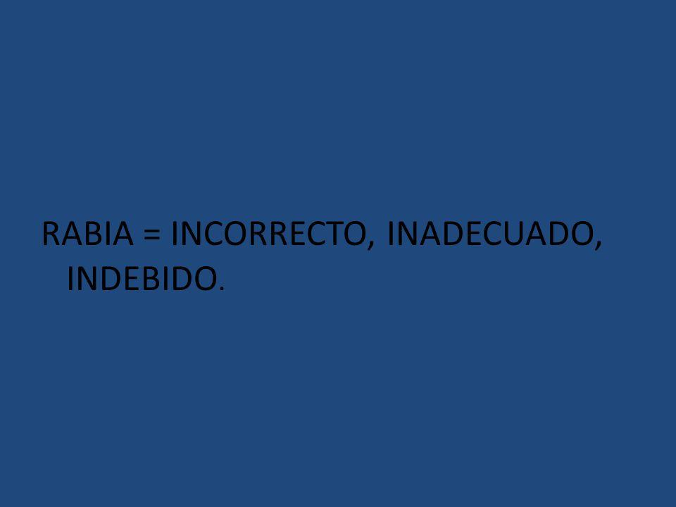 RABIA = INCORRECTO, INADECUADO, INDEBIDO.