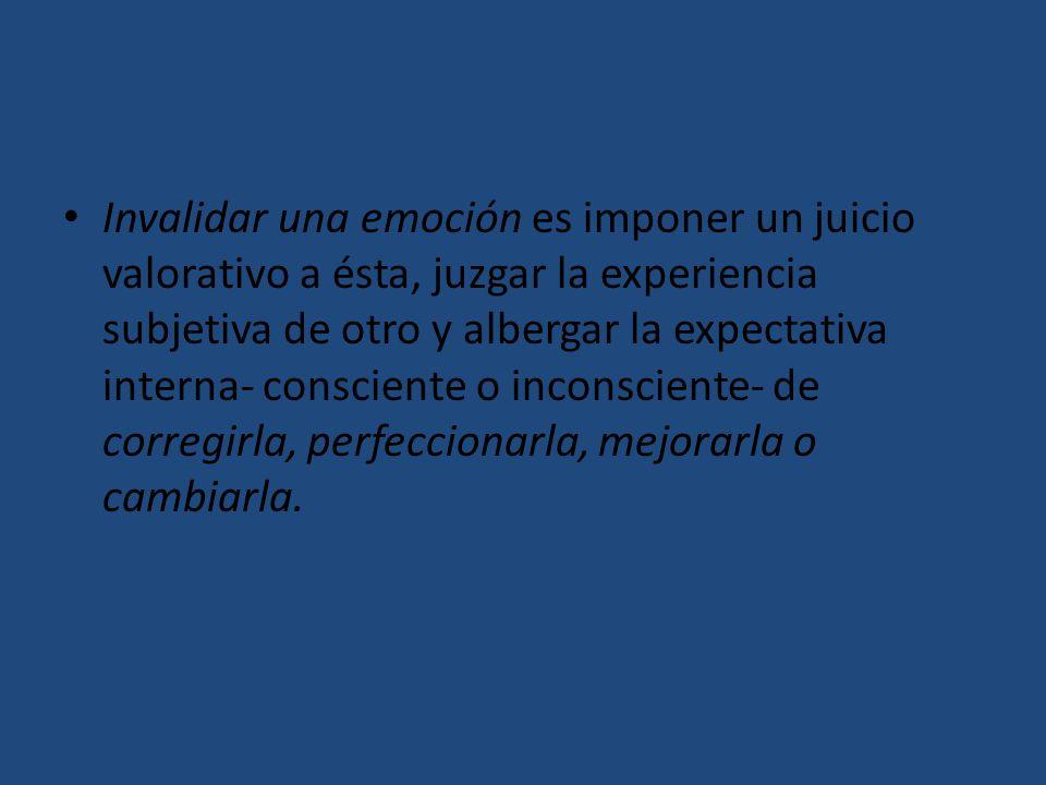 Invalidar una emoción es imponer un juicio valorativo a ésta, juzgar la experiencia subjetiva de otro y albergar la expectativa interna- consciente o