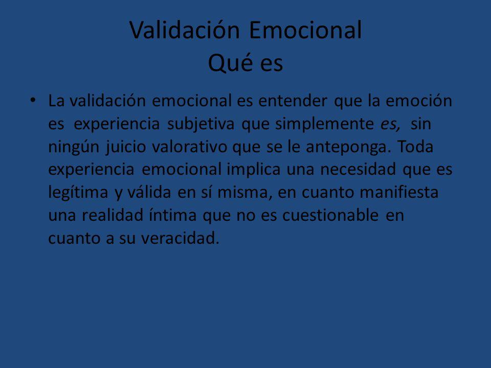 Validación Emocional Qué es La validación emocional es entender que la emoción es experiencia subjetiva que simplemente es, sin ningún juicio valorati