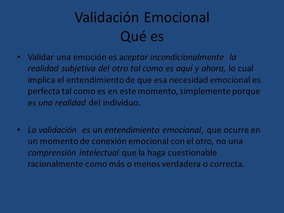 Validación Emocional Qué es Validar una emoción es aceptar incondicionalmente la realidad subjetiva del otro tal como es aquí y ahora, lo cual implica