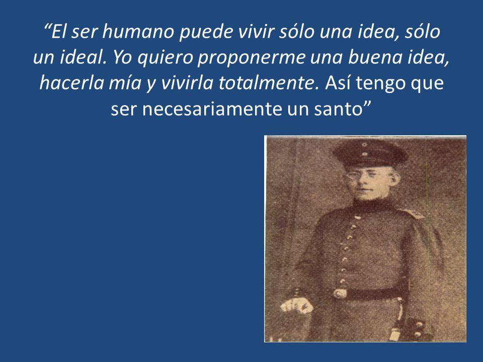 El ser humano puede vivir sólo una idea, sólo un ideal. Yo quiero proponerme una buena idea, hacerla mía y vivirla totalmente. Así tengo que ser neces