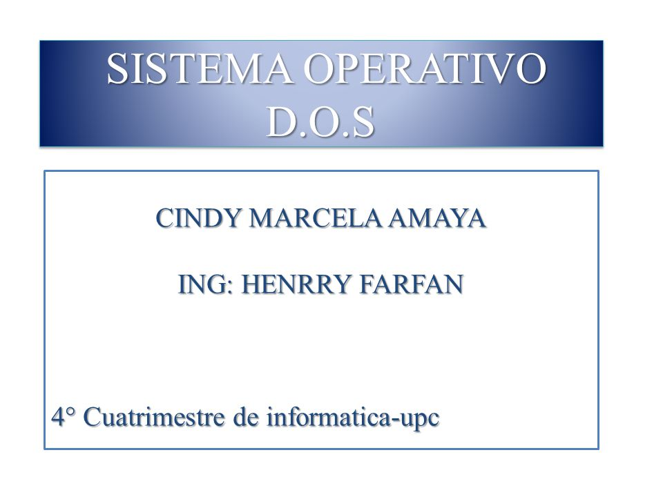 SISTEMA OPERATIVO D.O.S CINDY MARCELA AMAYA ING: HENRRY FARFAN 4° Cuatrimestre de informatica-upc