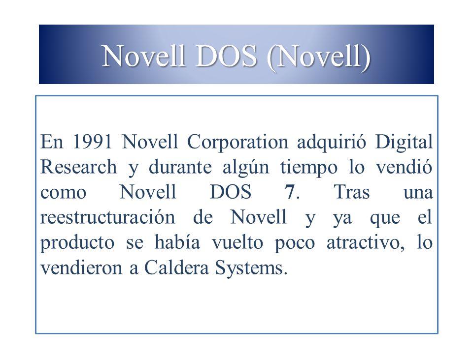 Novell DOS (Novell) En 1991 Novell Corporation adquirió Digital Research y durante algún tiempo lo vendió como Novell DOS 7. Tras una reestructuración