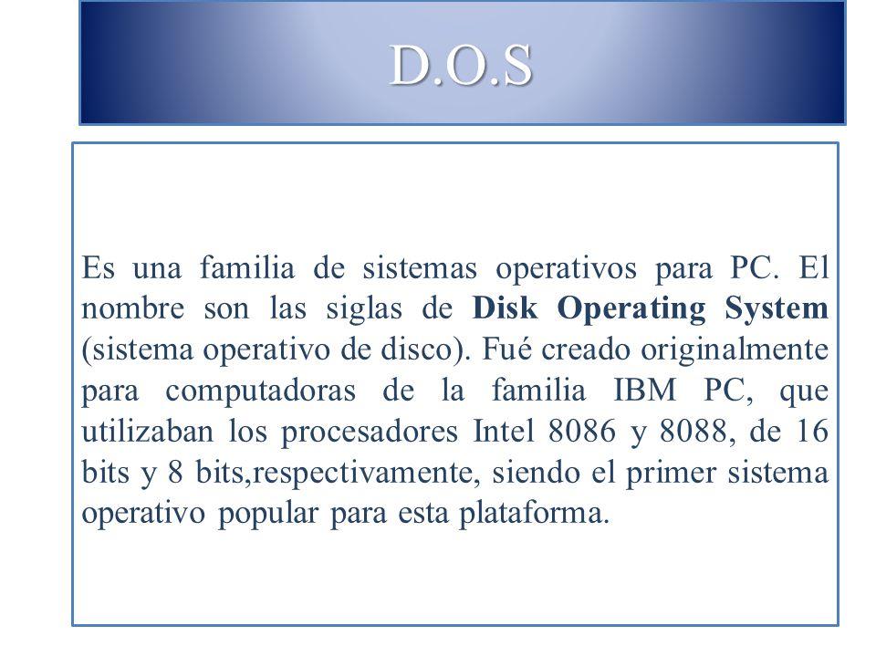D.O.S Es una familia de sistemas operativos para PC. El nombre son las siglas de Disk Operating System (sistema operativo de disco). Fué creado origin