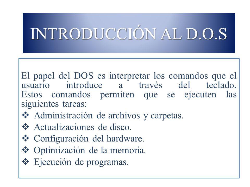 INTRODUCCIÓN AL D.O.S El papel del DOS es interpretar los comandos que el usuario introduce a través del teclado. Estos comandos permiten que se ejecu