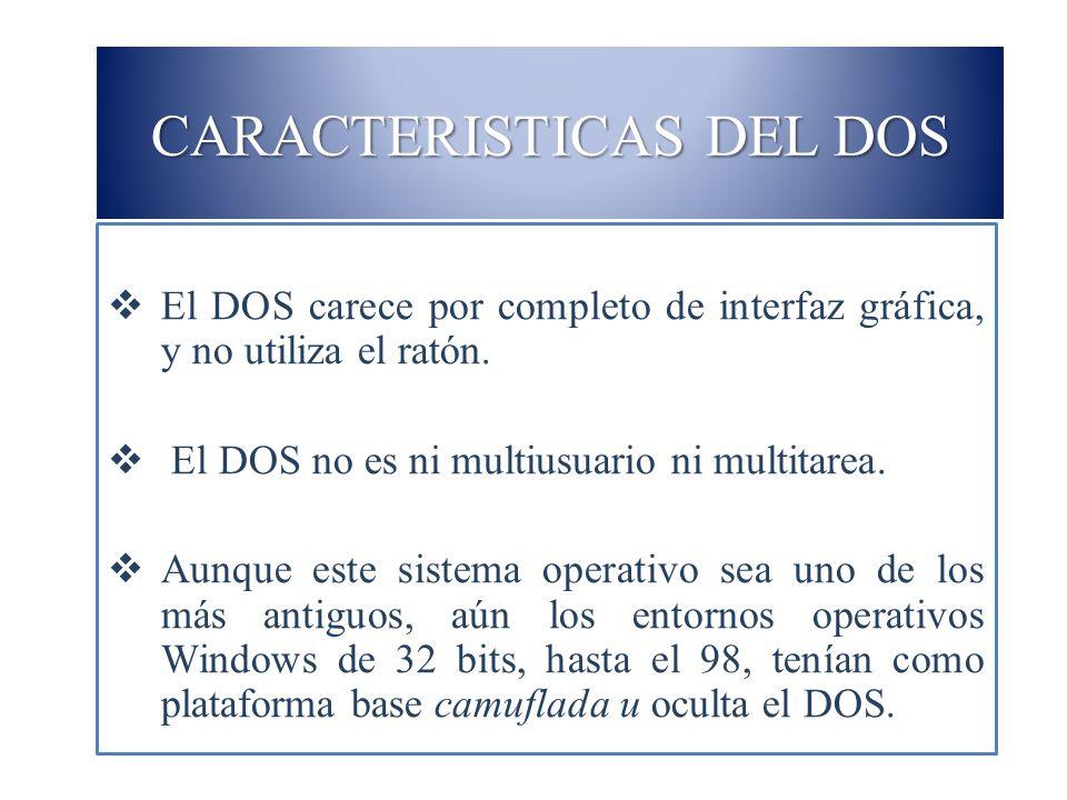 CARACTERISTICAS DEL DOS El DOS carece por completo de interfaz gráfica, y no utiliza el ratón. El DOS no es ni multiusuario ni multitarea. Aunque este