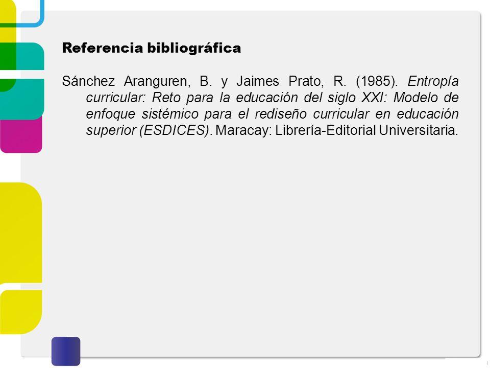 Referencia bibliográfica Sánchez Aranguren, B. y Jaimes Prato, R. (1985). Entropía curricular: Reto para la educación del siglo XXI: Modelo de enfoque