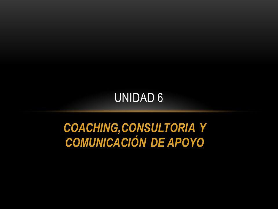 COACHING,CONSULTORIA Y COMUNICACIÓN DE APOYO UNIDAD 6