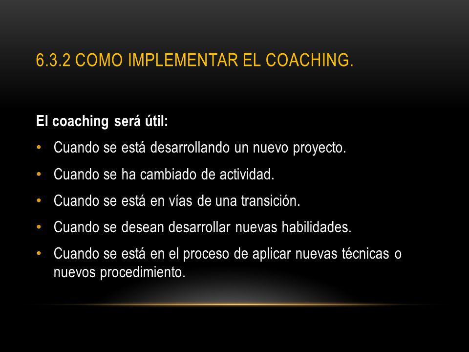 6.3.2 COMO IMPLEMENTAR EL COACHING. El coaching será útil: Cuando se está desarrollando un nuevo proyecto. Cuando se ha cambiado de actividad. Cuando
