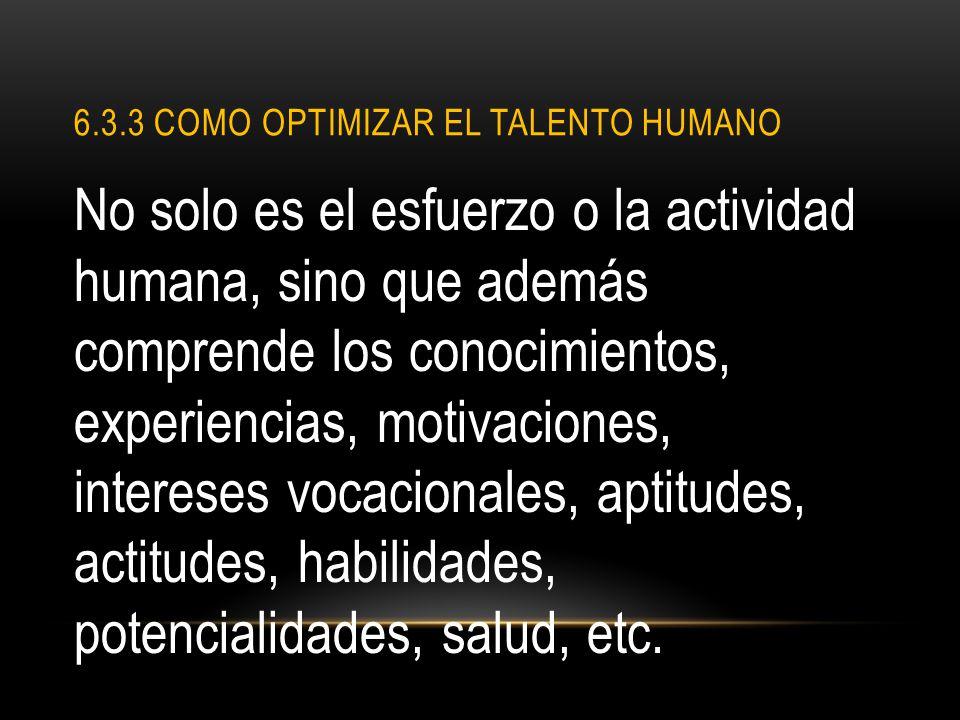 6.3.3 COMO OPTIMIZAR EL TALENTO HUMANO No solo es el esfuerzo o la actividad humana, sino que además comprende los conocimientos, experiencias, motiva