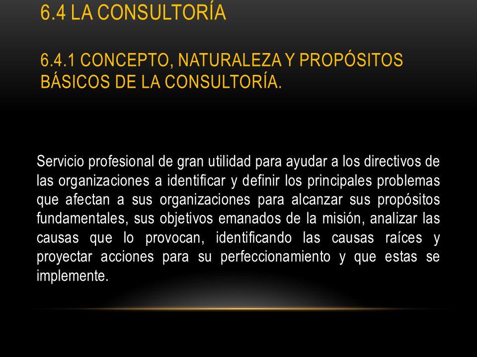 6.4 LA CONSULTORÍA 6.4.1 CONCEPTO, NATURALEZA Y PROPÓSITOS BÁSICOS DE LA CONSULTORÍA. Servicio profesional de gran utilidad para ayudar a los directiv