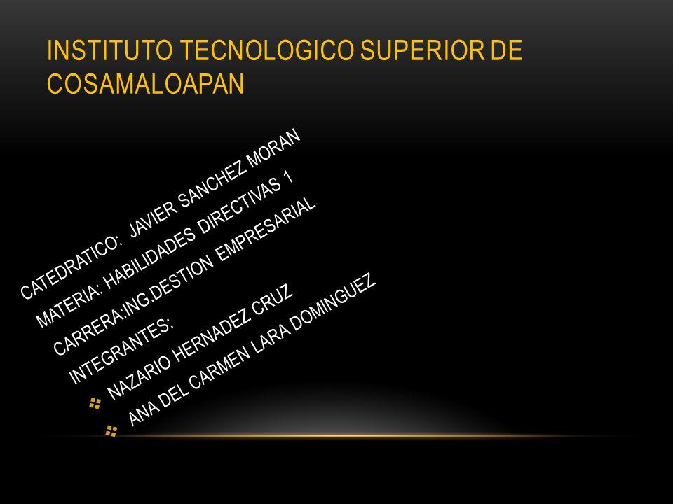 INSTITUTO TECNOLOGICO SUPERIOR DE COSAMALOAPAN CATEDRATICO: JAVIER SANCHEZ MORAN MATERIA: HABILIDADES DIRECTIVAS 1 CARRERA:ING.DESTION EMPRESARIAL INT