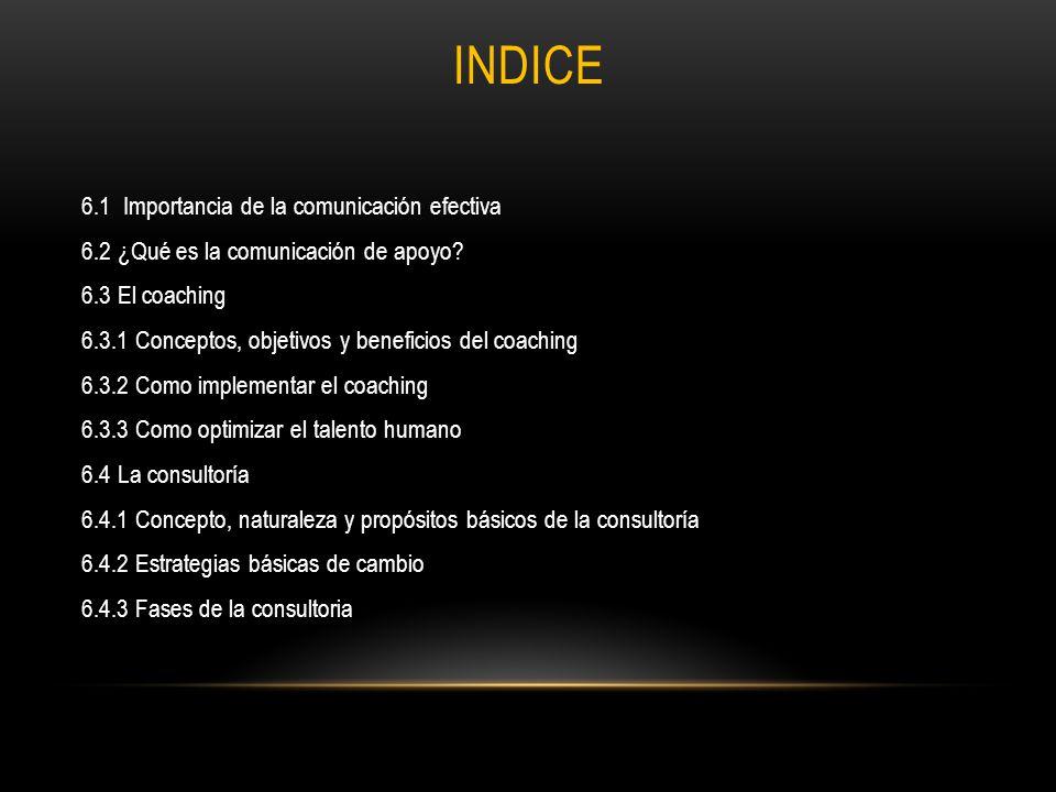 INDICE 6.1 Importancia de la comunicación efectiva 6.2 ¿Qué es la comunicación de apoyo? 6.3 El coaching 6.3.1 Conceptos, objetivos y beneficios del c