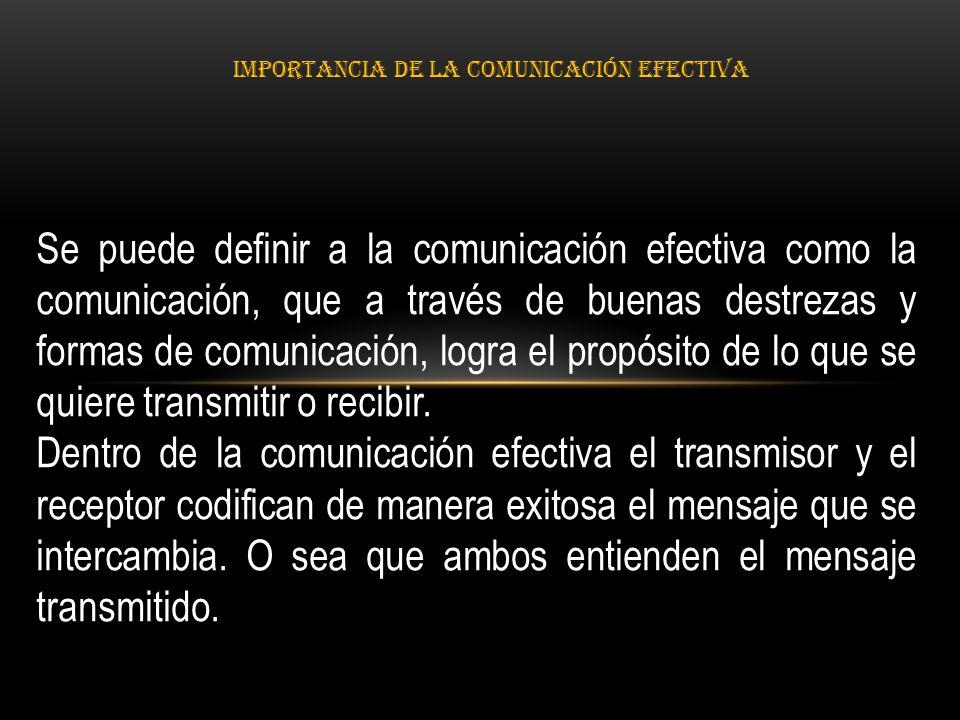 IMPORTANCIA DE LA COMUNICACIÓN EFECTIVA Se puede definir a la comunicación efectiva como la comunicación, que a través de buenas destrezas y formas de