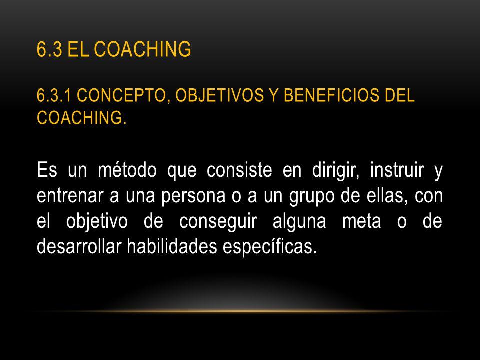 6.3 EL COACHING 6.3.1 CONCEPTO, OBJETIVOS Y BENEFICIOS DEL COACHING. Es un método que consiste en dirigir, instruir y entrenar a una persona o a un gr