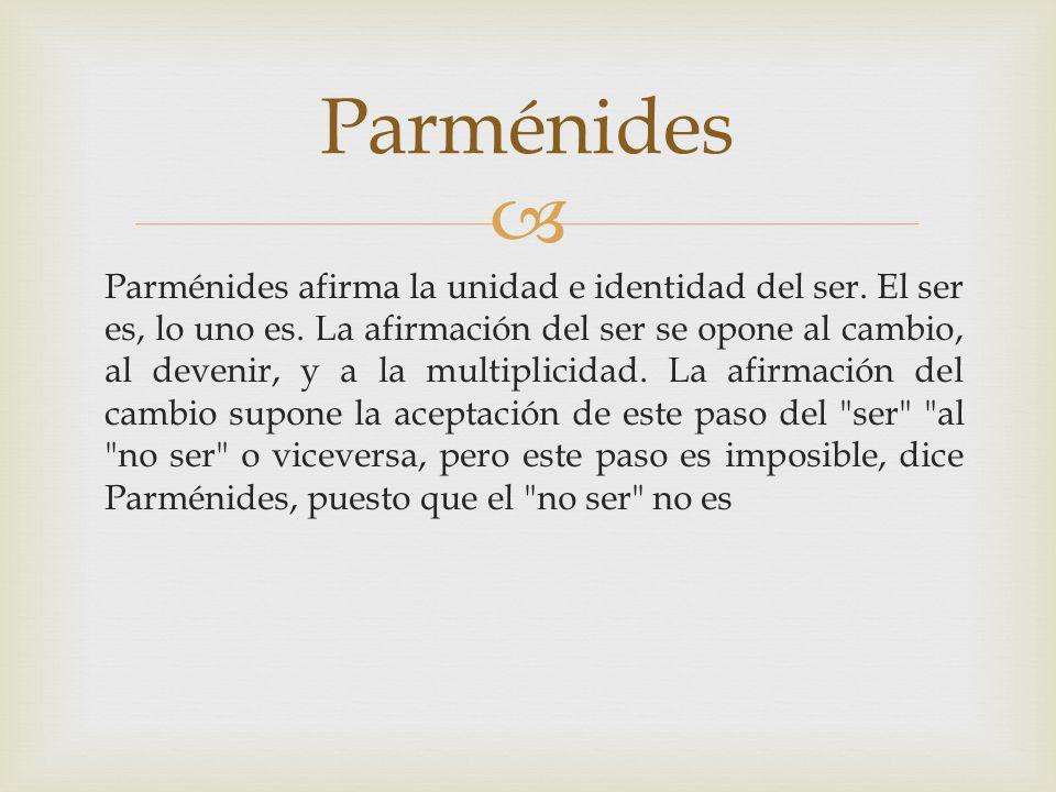 Parménides afirma la unidad e identidad del ser. El ser es, lo uno es. La afirmación del ser se opone al cambio, al devenir, y a la multiplicidad. La