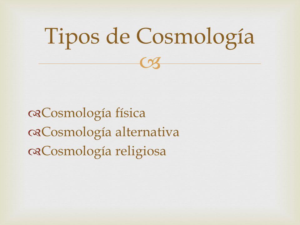 Cosmología física Cosmología alternativa Cosmología religiosa Tipos de Cosmología