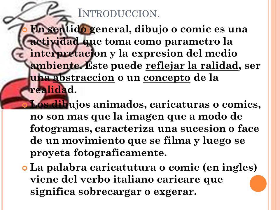 I NTRODUCCION. En sentido general, dibujo o comic es una actividad que toma como parametro la interpretacion y la expresion del medio ambiente. Este p