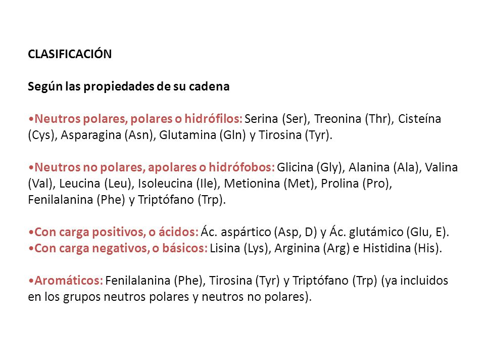 CLASIFICACIÓN Según las propiedades de su cadena Neutros polares, polares o hidrófilos: Serina (Ser), Treonina (Thr), Cisteína (Cys), Asparagina (Asn)