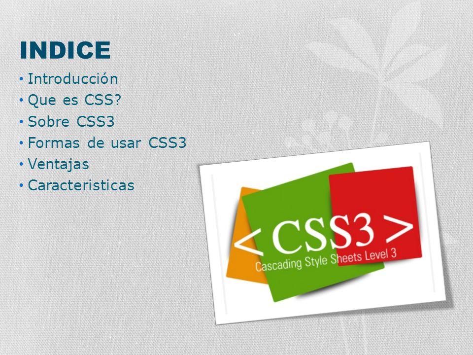 INDICE Introducción Que es CSS? Sobre CSS3 Formas de usar CSS3 Ventajas Caracteristicas