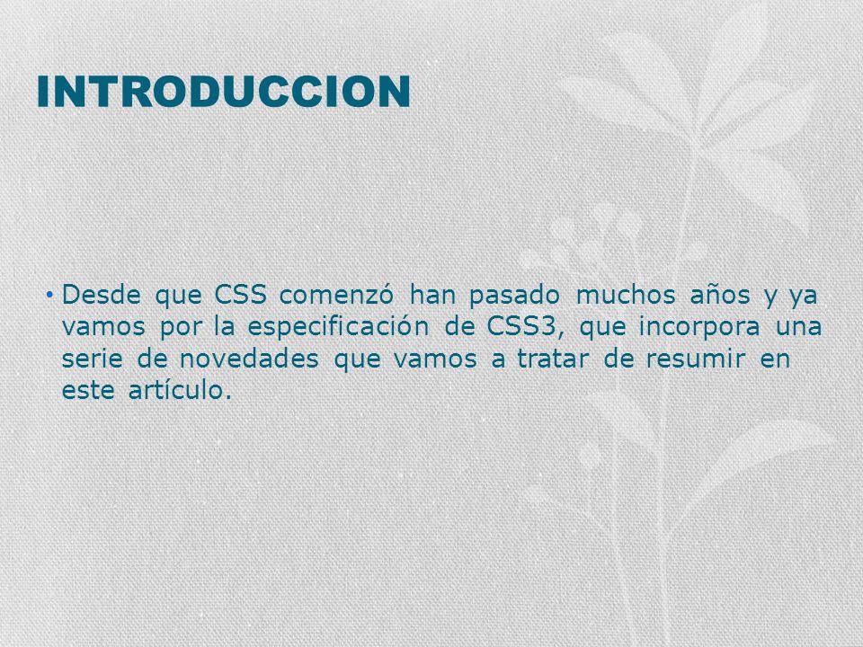 INTRODUCCION Desde que CSS comenzó han pasado muchos años y ya vamos por la especificación de CSS3, que incorpora una serie de novedades que vamos a t