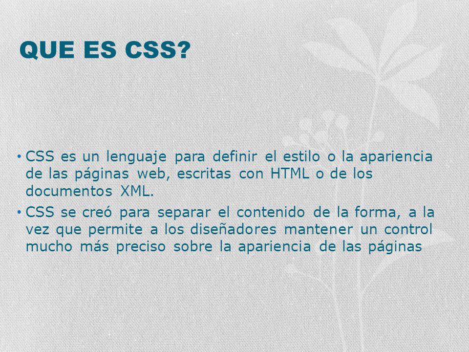QUE ES CSS? CSS es un lenguaje para definir el estilo o la apariencia de las páginas web, escritas con HTML o de los documentos XML. CSS se creó para