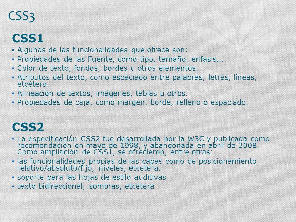 CSS3 CSS1 Algunas de las funcionalidades que ofrece son: Propiedades de las Fuente, como tipo, tamaño, énfasis... Color de texto, fondos, bordes u otr