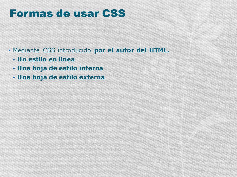 Formas de usar CSS Mediante CSS introducido por el autor del HTML. Un estilo en línea Una hoja de estilo interna Una hoja de estilo externa