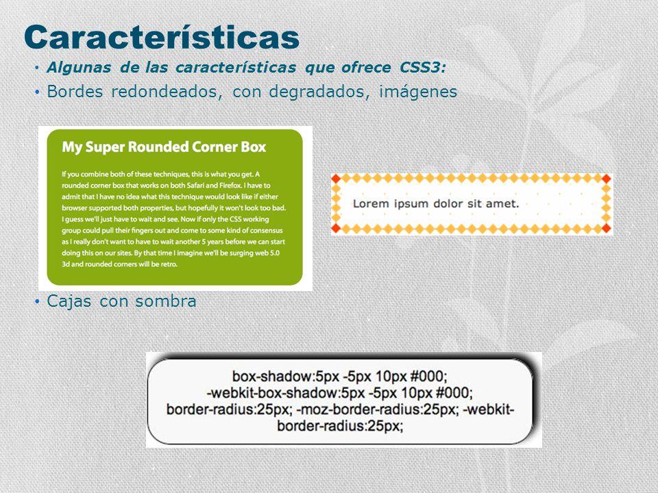 Características Algunas de las características que ofrece CSS3: Bordes redondeados, con degradados, imágenes Cajas con sombra