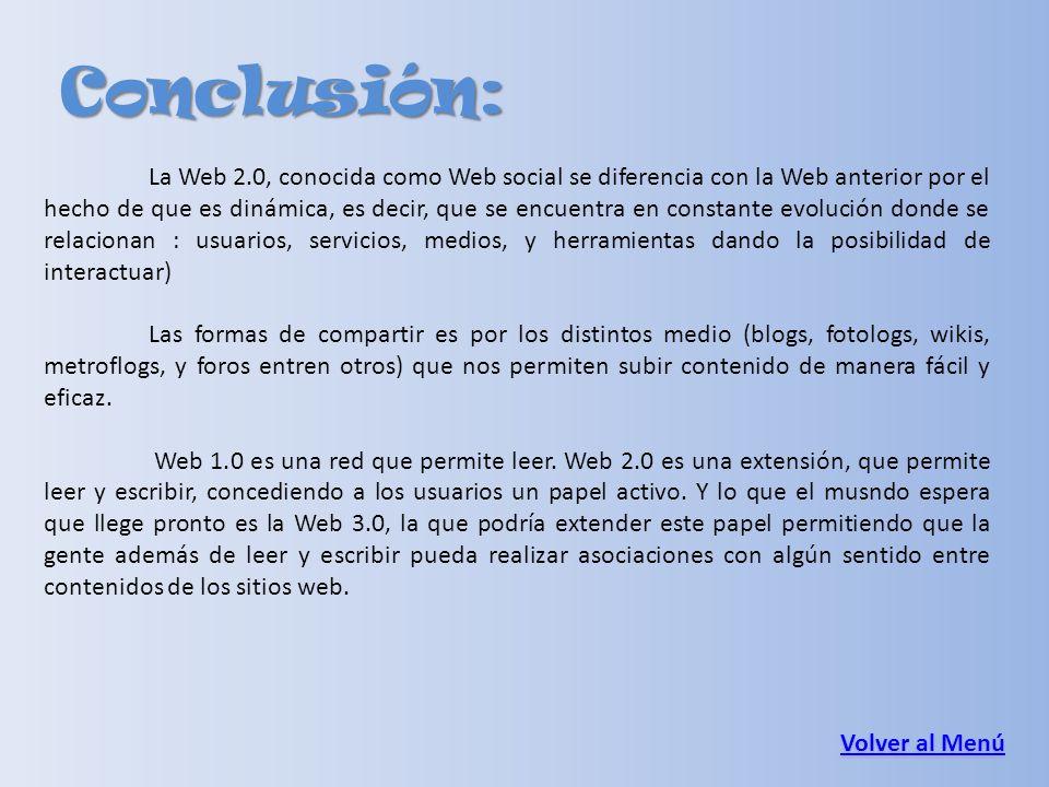 Conclusión: Volver al Menú Volver al Menú La Web 2.0, conocida como Web social se diferencia con la Web anterior por el hecho de que es dinámica, es d
