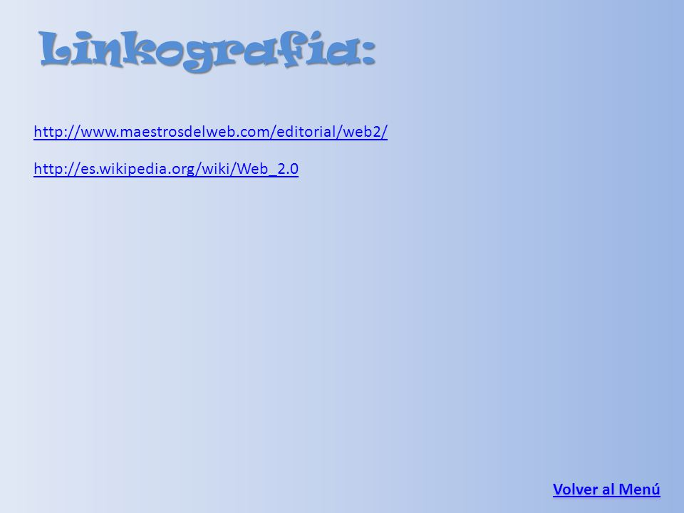 Linkografía: Volver al Menú Volver al Menú http://www.maestrosdelweb.com/editorial/web2/ http://es.wikipedia.org/wiki/Web_2.0