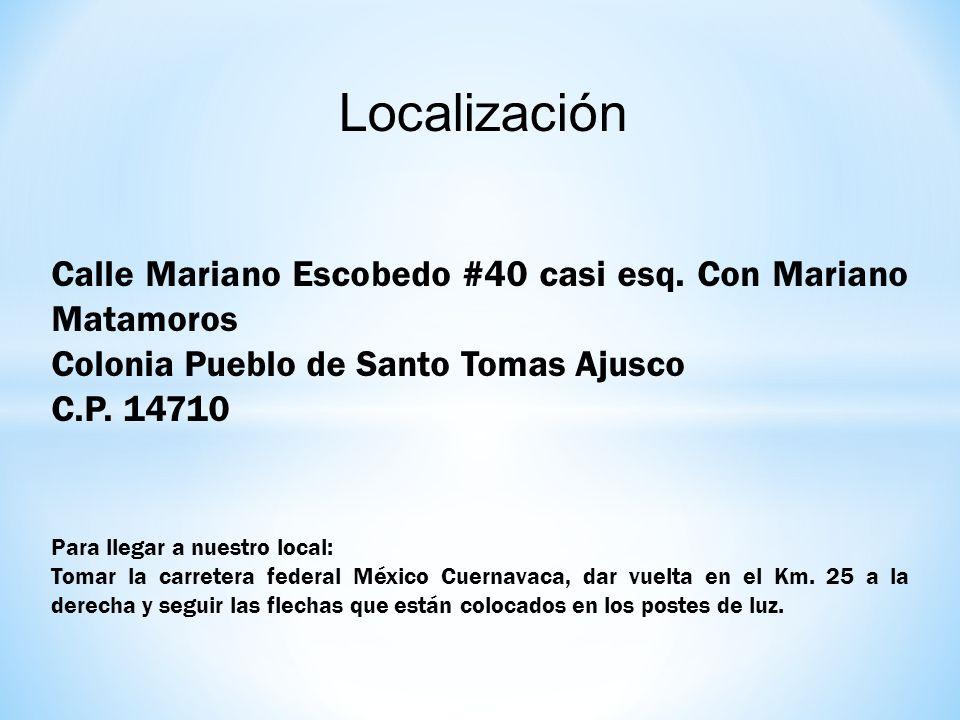 Localización Calle Mariano Escobedo #40 casi esq. Con Mariano Matamoros Colonia Pueblo de Santo Tomas Ajusco C.P. 14710 Para llegar a nuestro local: T